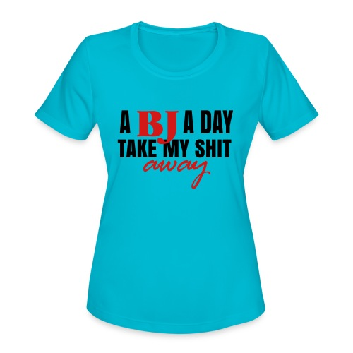 A BJ a day take my shit away T-Shirt - Women's Moisture Wicking Performance T-Shirt