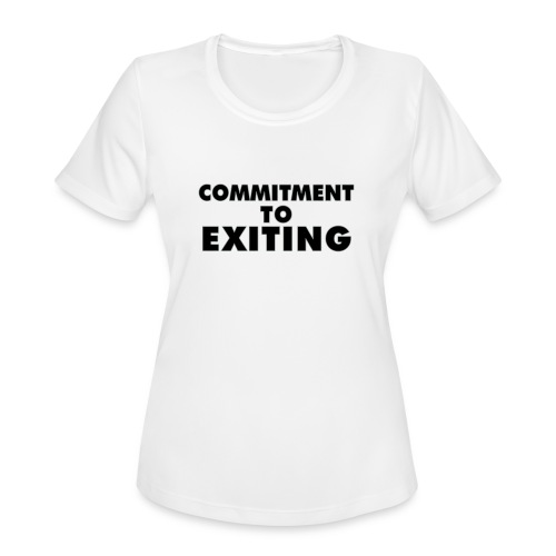 Commitment To Exiting - Women's Moisture Wicking Performance T-Shirt