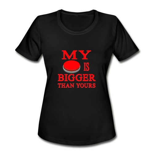 My Button Is Bigger Than Yours - Women's Moisture Wicking Performance T-Shirt