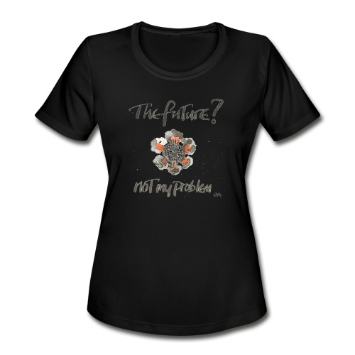 The Future not my problem - Women's Moisture Wicking Performance T-Shirt