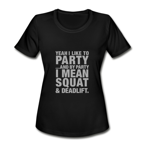 Yeah I like to party and by party I mean squat and - Women's Moisture Wicking Performance T-Shirt