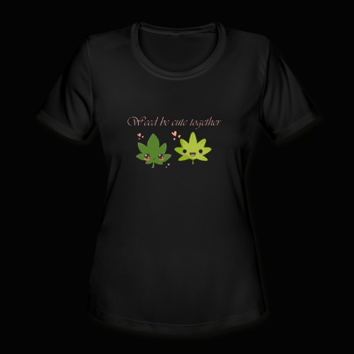 Weed Be Cute Together - Women's Moisture Wicking Performance T-Shirt