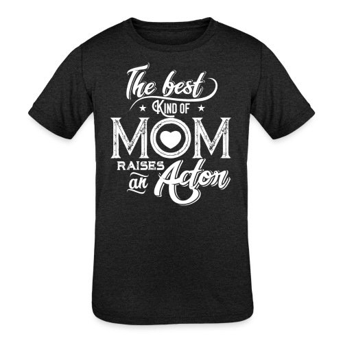 The Best Kind Of Mom Raises An Actor, Mother's Day - Kids' Tri-Blend T-Shirt