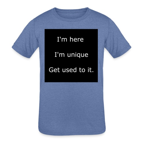 I'M HERE, I'M UNIQUE, GET USED TO IT. - Kids' Tri-Blend T-Shirt