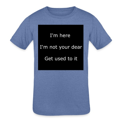 I'M HERE, I'M NOT YOUR DEAR, GET USED TO IT. - Kids' Tri-Blend T-Shirt