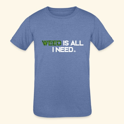 WEED IS ALL I NEED - T-SHIRT - HOODIE - CANNABIS - Kids' Tri-Blend T-Shirt