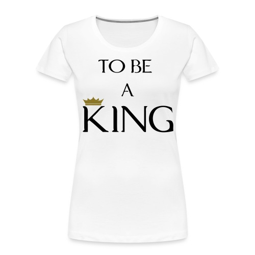 TO BE A king2 - Women's Premium Organic T-Shirt