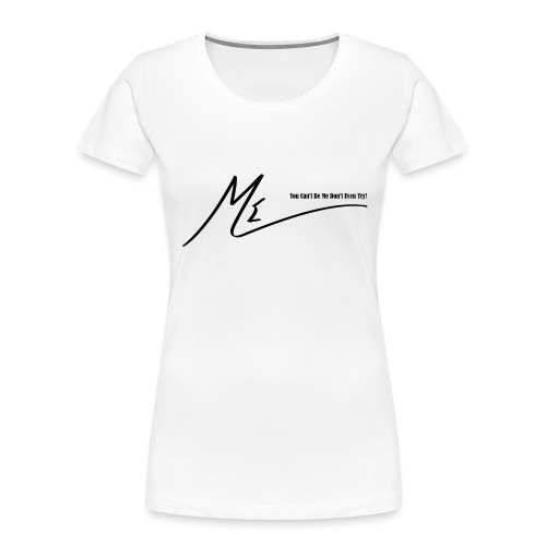 You Can't Be Me Don't Even Try! - Women's Premium Organic T-Shirt