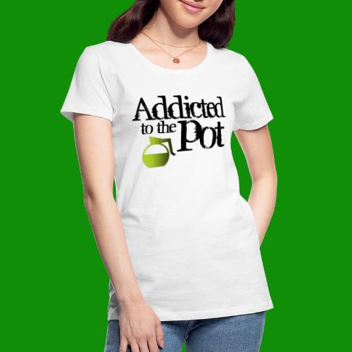 Addicted to the Pot - Women's Premium Organic T-Shirt