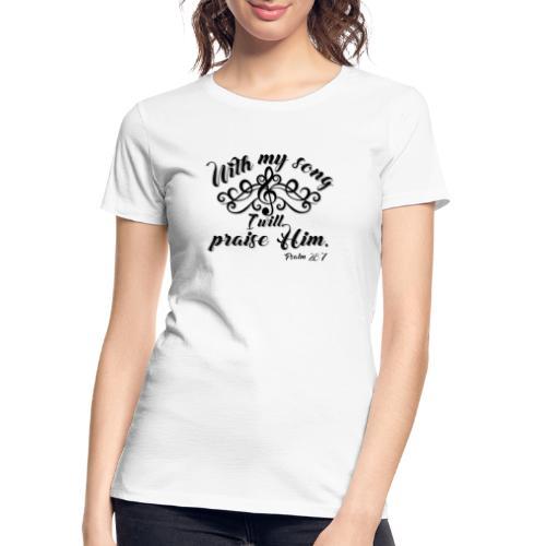 With my Song I will praise Him - Women's Premium Organic T-Shirt