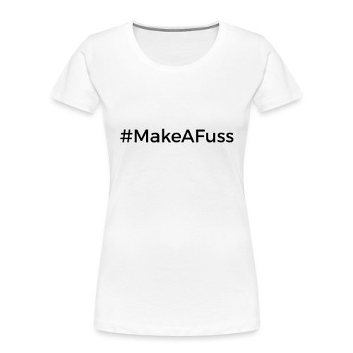 Make a Fuss hashtag - Women's Premium Organic T-Shirt
