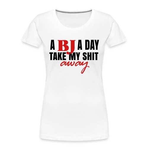 A BJ a day take my shit away T-Shirt - Women's Premium Organic T-Shirt