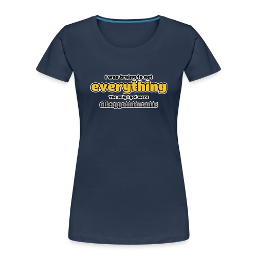 Trying to get everything - got disappointments - Women's Premium Organic T-Shirt