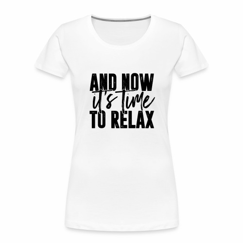 And Now It's Time To Relax - Women's Premium Organic T-Shirt