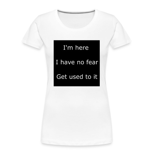 IM HERE, I HAVE NO FEAR, GET USED TO IT - Women's Premium Organic T-Shirt