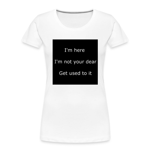 I'M HERE, I'M NOT YOUR DEAR, GET USED TO IT. - Women's Premium Organic T-Shirt