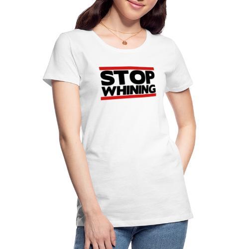 Stop Whining - Women's Premium Organic T-Shirt