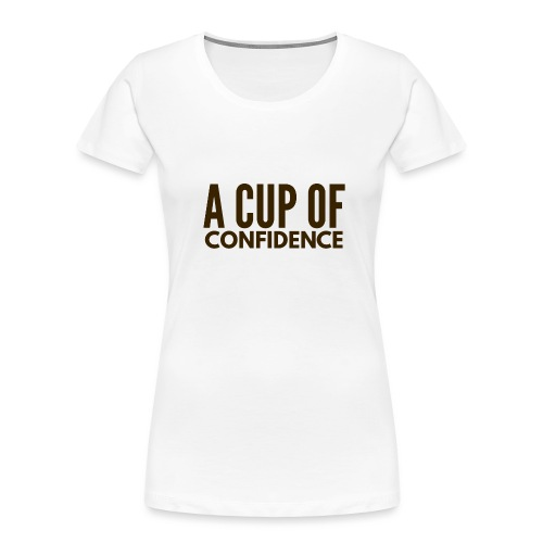 A Cup Of Confidence - Women's Premium Organic T-Shirt