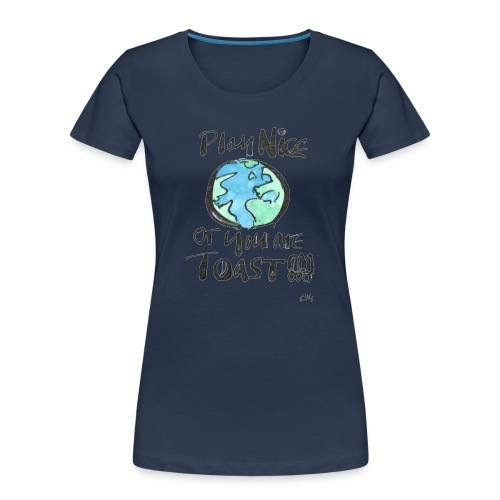Play Nice or you are toast - Women's Premium Organic T-Shirt