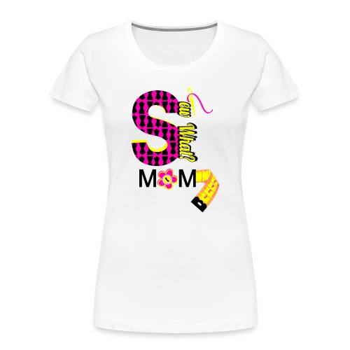 Sew What Mom - Women's Premium Organic T-Shirt