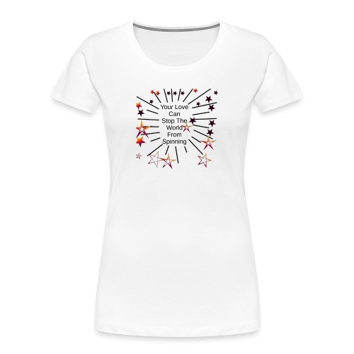 Your Love Can Stop The World From Spinning - Women's Premium Organic T-Shirt