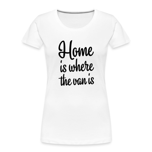 Home is where the van is - Autonaut.com - Women's Premium Organic T-Shirt