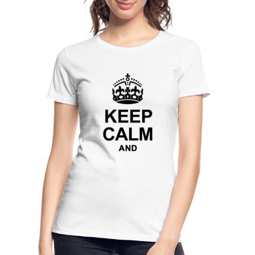 KEEP CALM AND... WRITE YOUR TEXT - Women's Premium Organic T-Shirt