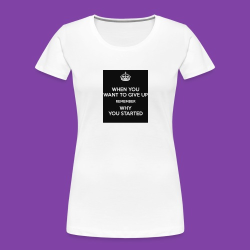 when-you-want-to-give-up-remember-why-you-started- - Women's Premium Organic T-Shirt