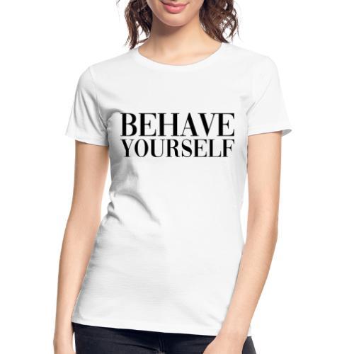 BEHAVE YOURSELF - Women's Premium Organic T-Shirt