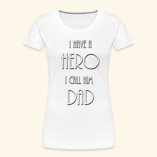 I have a Hero I call him Dad Shirt - Women's Premium Organic T-Shirt