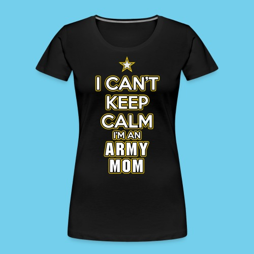 I Can't Keep Calm, I'm an Army Mom - Women's Premium Organic T-Shirt