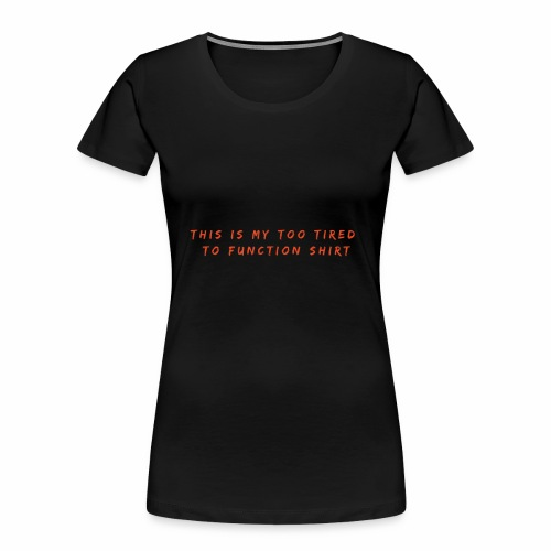 Too Tired Shirt - Women's Premium Organic T-Shirt