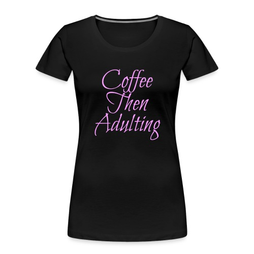Coffee Then Adulting - Women's Premium Organic T-Shirt