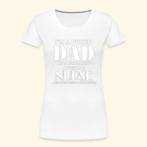 I'M A PROUD DAD OF A FREAKING AWESOME NURSE - Women's Premium Organic T-Shirt