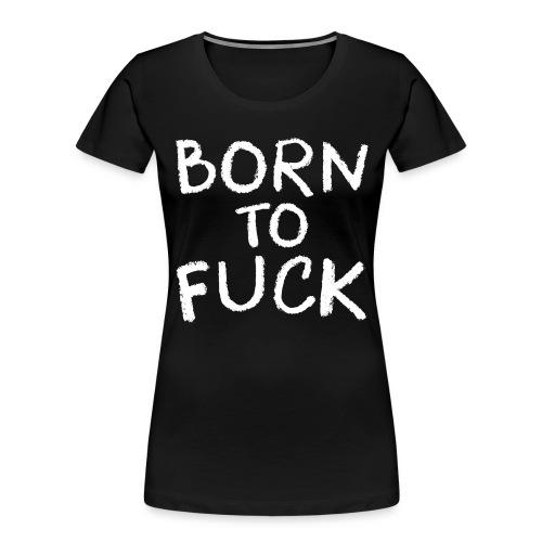 Born To Fuck - Women's Premium Organic T-Shirt