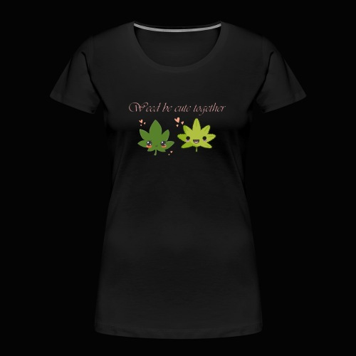 Weed Be Cute Together - Women's Premium Organic T-Shirt