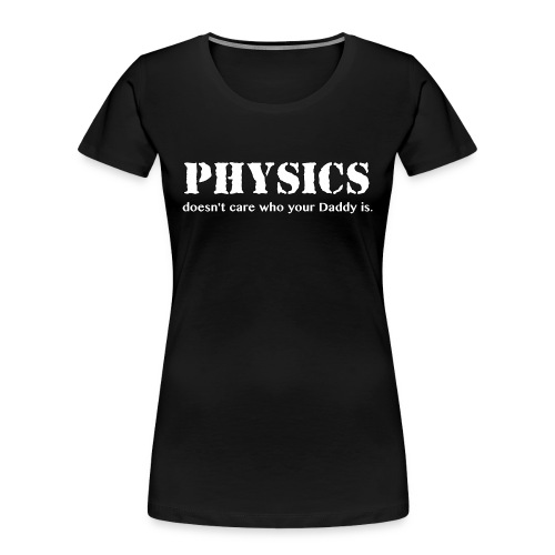 Physics doesn't care who your Daddy is. - Women's Premium Organic T-Shirt