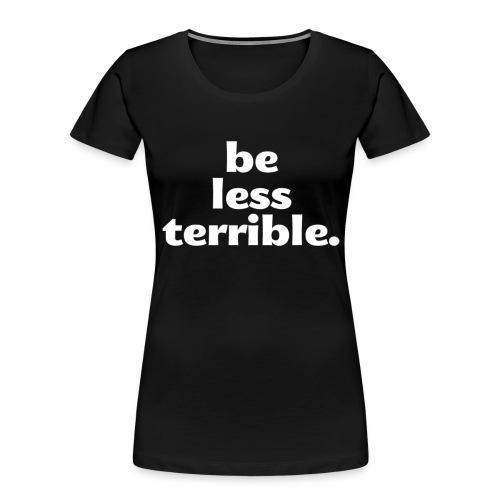 Be Less Terrible Ceramic Mug - Women's Premium Organic T-Shirt