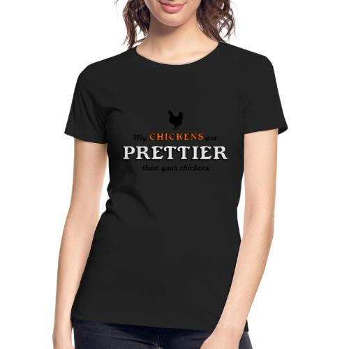 My chickens are prettier than your chickens - Women's Premium Organic T-Shirt