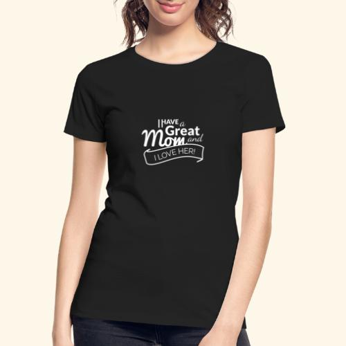 I HAVE A GREAT MOM AND I LOVE HER TEE - Women's Premium Organic T-Shirt