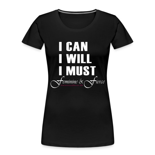 I can I will I must Feminine and Fierce - Women's Premium Organic T-Shirt