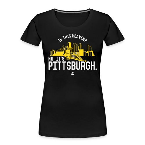 Is This Heaven? No, It's Pittsburgh - Women's Premium Organic T-Shirt
