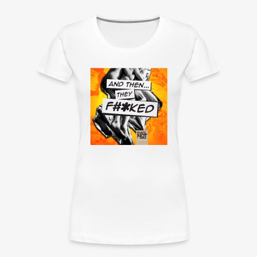 And Then They FKED Cover - Women's Premium Organic T-Shirt