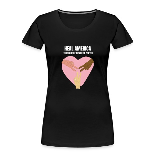 Heal America Through the Power of Prayer - Women's Premium Organic T-Shirt