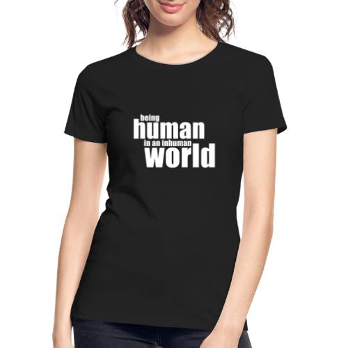 Be human in an inhuman world - Women's Premium Organic T-Shirt