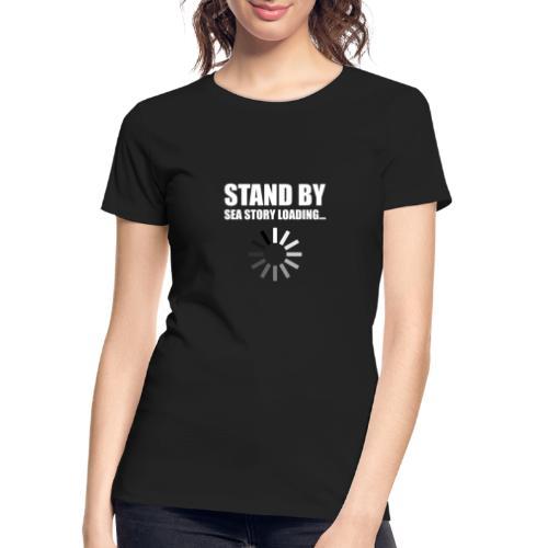 Stand by Sea Story Loading Sailor Humor - Women's Premium Organic T-Shirt