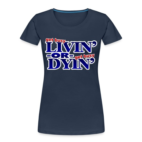 Get Busy Livin' or Get Busy Dyin' - Women's Premium Organic T-Shirt