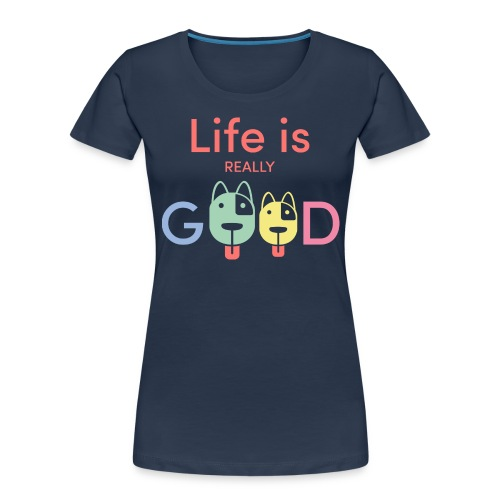 Life Is Really Good Dogs - Women's Premium Organic T-Shirt