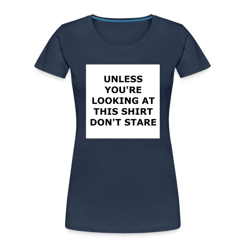 UNLESS YOU'RE LOOKING AT THIS SHIRT, DON'T STARE. - Women's Premium Organic T-Shirt