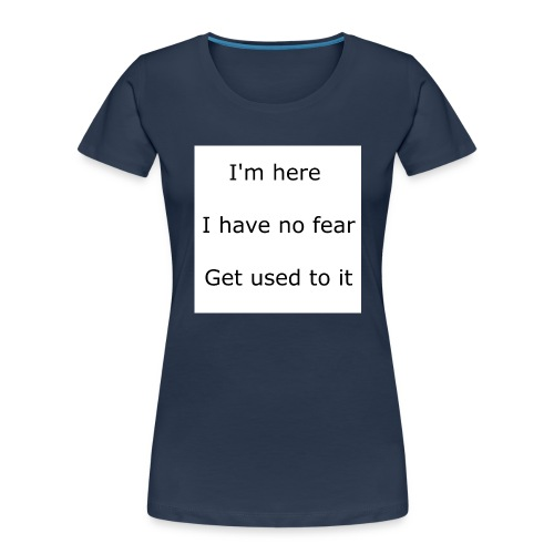 IM HERE, I HAVE NO FEAR, GET USED TO IT. - Women's Premium Organic T-Shirt
